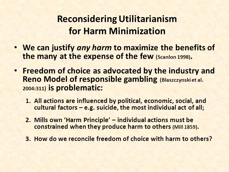 Reconsidering Utilitarianism for Harm Minimization We can justify any harm to maximize the benefits of the many at the expense of the few (Scanlon 1998 ).