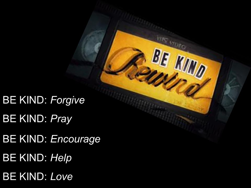 BE KIND: Forgive BE KIND: Pray BE KIND: Encourage BE KIND: Help BE KIND: Love
