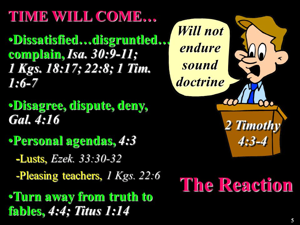 Will not endure sound doctrine The Reaction 2 Timothy 4:3-4 TIME WILL COME… Dissatisfied…disgruntled… complain, Isa.