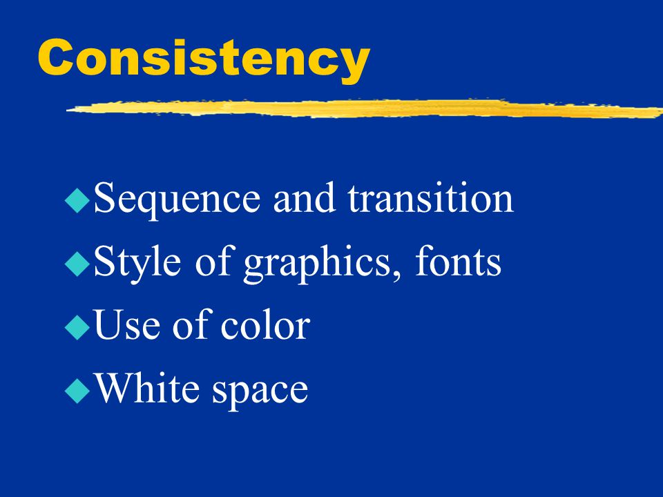 Consistency u Sequence and transition u Style of graphics, fonts u Use of color u White space
