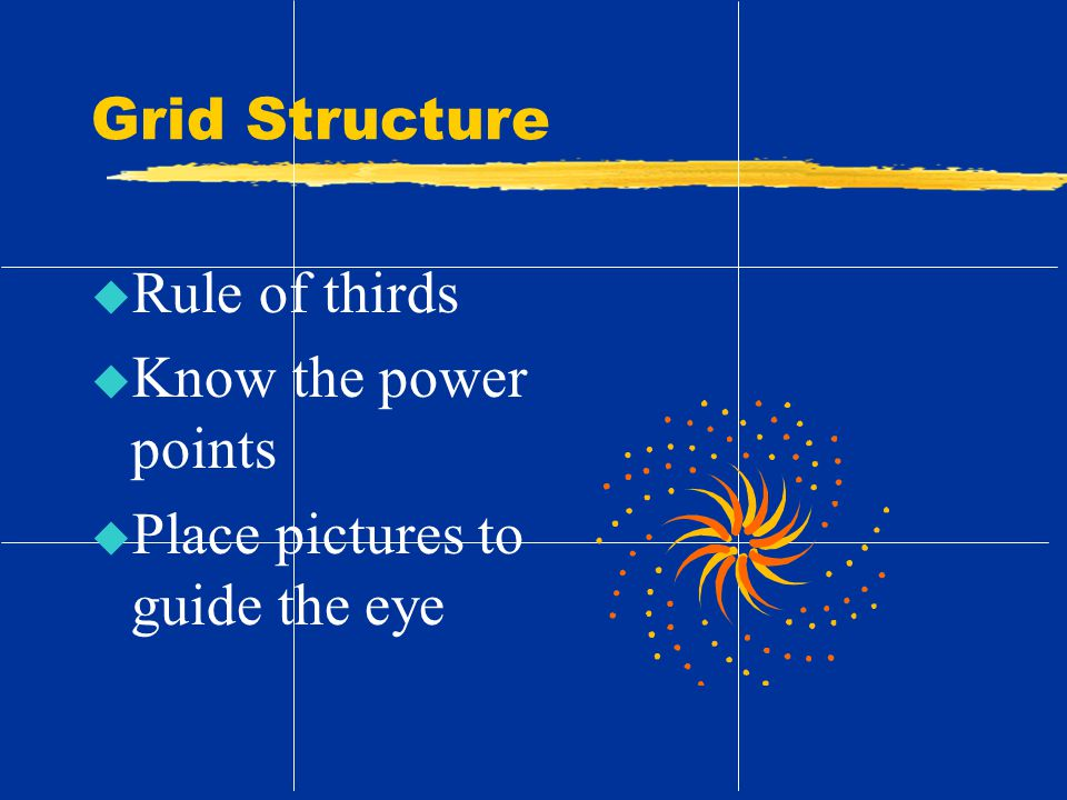 Grid Structure u Rule of thirds u Know the power points u Place pictures to guide the eye