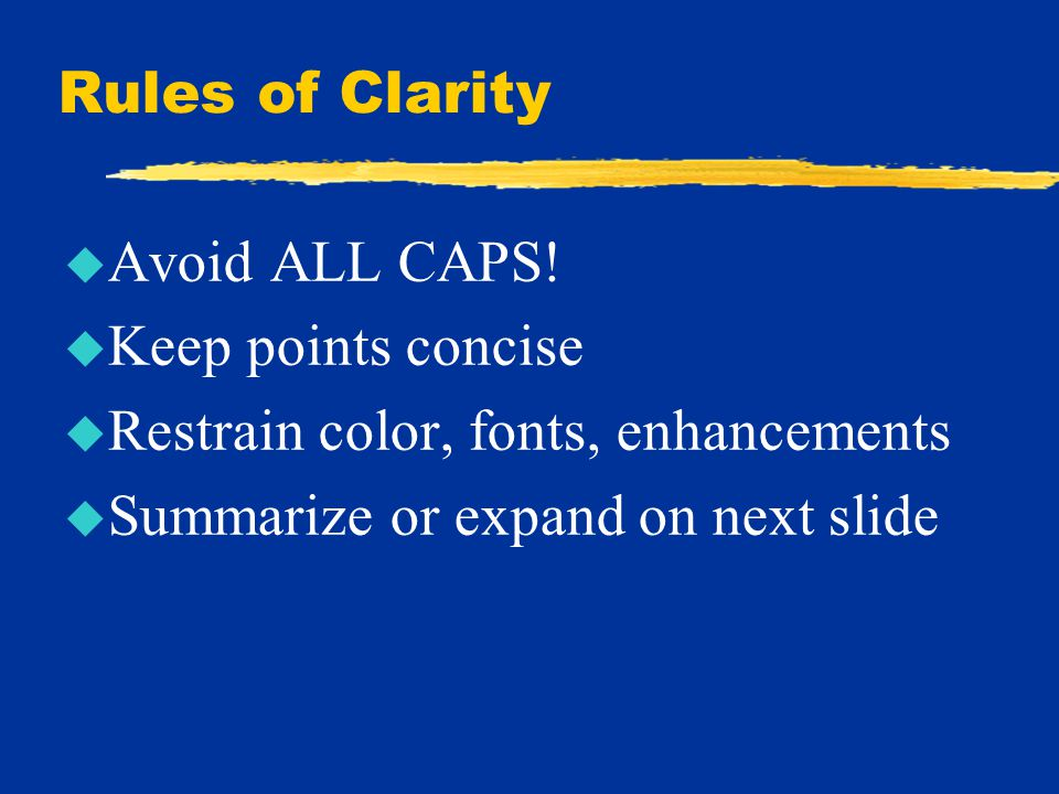 Rules of Clarity u Avoid ALL CAPS! u Keep points concise u Restrain color, fonts, enhancements u Summarize or expand on next slide