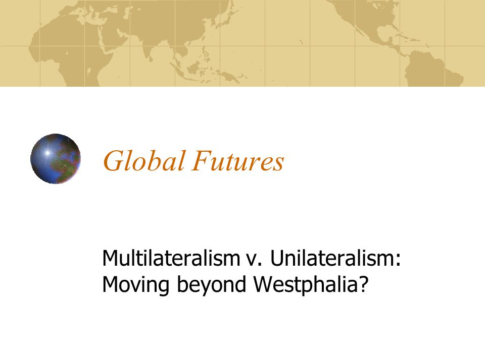 Global Futures Multilateralism v. Unilateralism: Moving beyond Westphalia