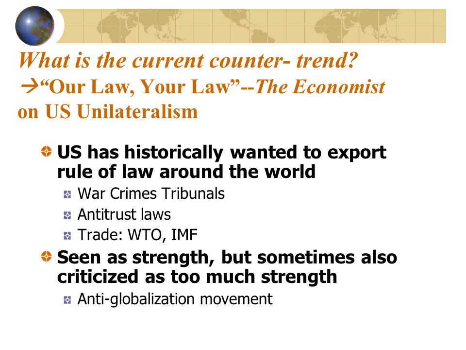 "What is the current counter- trend?  ""Our Law, Your Law""--The Economist on US Unilateralism US has historically wanted to export rule of law around t"