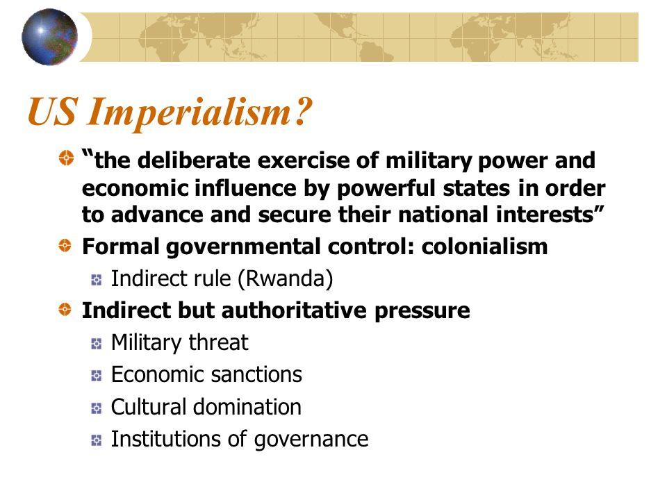 "US Imperialism? "" the deliberate exercise of military power and economic influence by powerful states in order to advance and secure their national in"