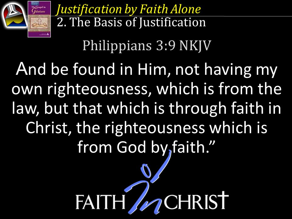 Justification by Faith Alone 2. The Basis of Justification Philippians 3:9 NKJV A nd be found in Him, not having my own righteousness, which is from t