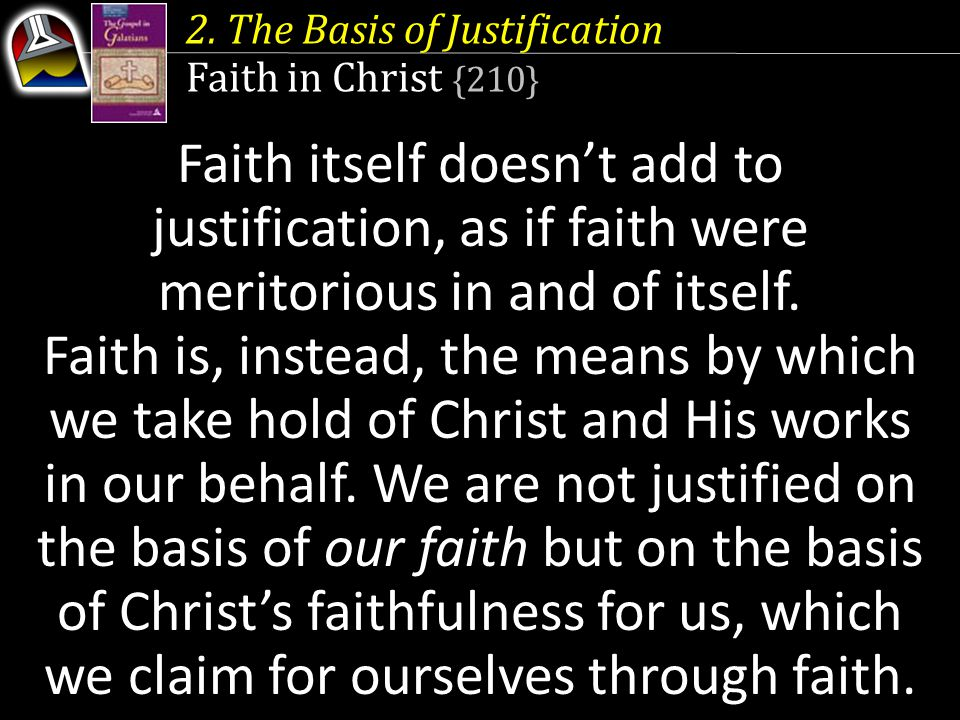 2. The Basis of Justification Faith in Christ {210} Faith itself doesn't add to justification, as if faith were meritorious in and of itself. Faith is