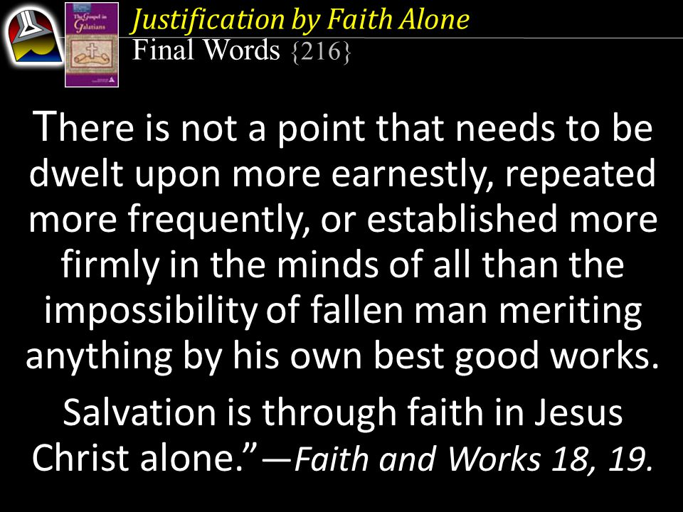 Justification by Faith Alone Final Words {216} T here is not a point that needs to be dwelt upon more earnestly, repeated more frequently, or establis
