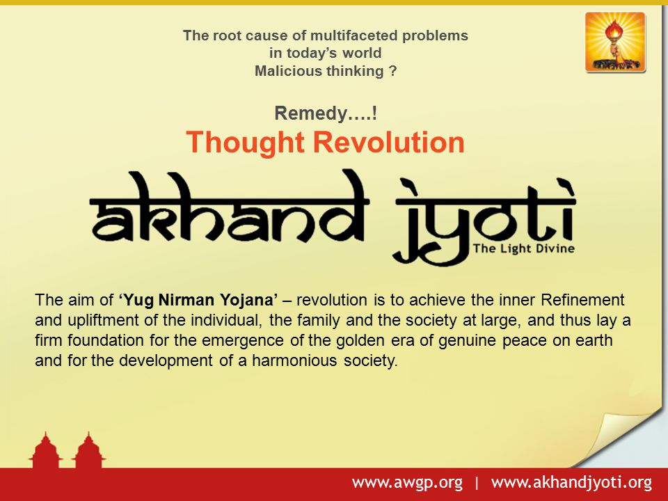 www.awgp.org | www.akhandjyoti.org The root cause of multifaceted problems in today's world Malicious thinking ? Remedy….! Thought Revolution The aim