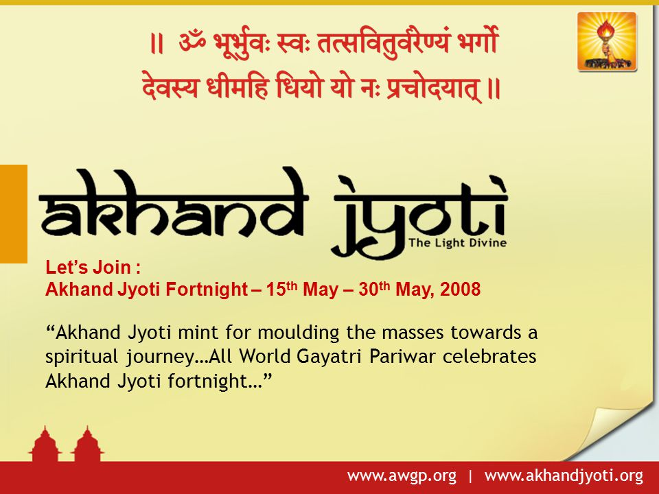 "www.awgp.org | www.akhandjyoti.org Let's Join : Akhand Jyoti Fortnight – 15 th May – 30 th May, 2008 ""Akhand Jyoti mint for moulding the masses toward"