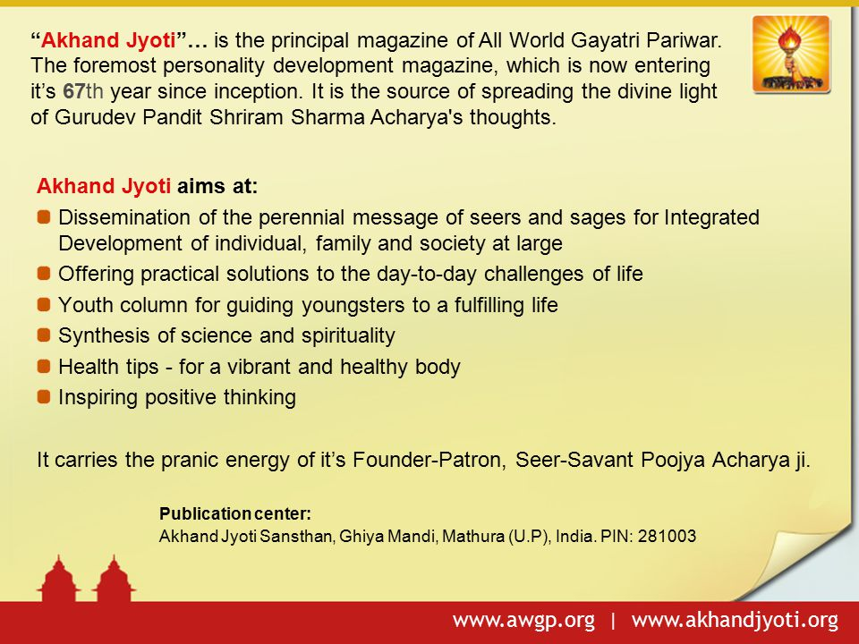www.awgp.org | www.akhandjyoti.org Integrated Development of individual, family and society at large Offering practical solutions to the day-to-day challenges of life Youth column for guiding youngsters to a fulfilling life To propogate the science of holistic living in happiness, peace and harmony for modern society Health tips - for a vibrant and healthy body Synthesis of science and spirituality Over 2.5 million regular readers globally Published in more than 9 Indian languages, 'No-Advertisements' Ever lowest prices on priceless literature Covering the most valuable topics: