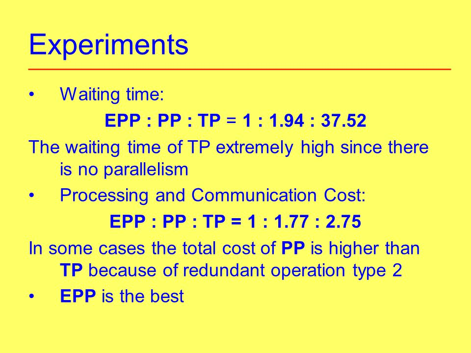 Experiments Waiting time: EPP : PP : TP = 1 : 1.94 : 37.52 The waiting time of TP extremely high since there is no parallelism Processing and Communication Cost: EPP : PP : TP = 1 : 1.77 : 2.75 In some cases the total cost of PP is higher than TP because of redundant operation type 2 EPP is the best