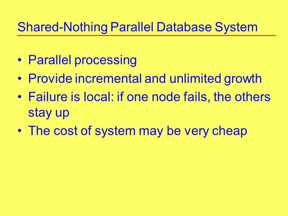 Shared-Nothing Parallel Database System Parallel processing Provide incremental and unlimited growth Failure is local: if one node fails, the others stay up The cost of system may be very cheap