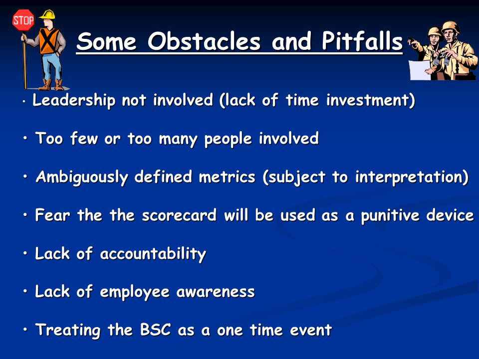Some Obstacles and Pitfalls Leadership not involved (lack of time investment) Too few or too many people involved Too few or too many people involved Ambiguously defined metrics (subject to interpretation) Ambiguously defined metrics (subject to interpretation) Fear the the scorecard will be used as a punitive device Fear the the scorecard will be used as a punitive device Lack of accountability Lack of accountability Lack of employee awareness Lack of employee awareness Treating the BSC as a one time event Treating the BSC as a one time event