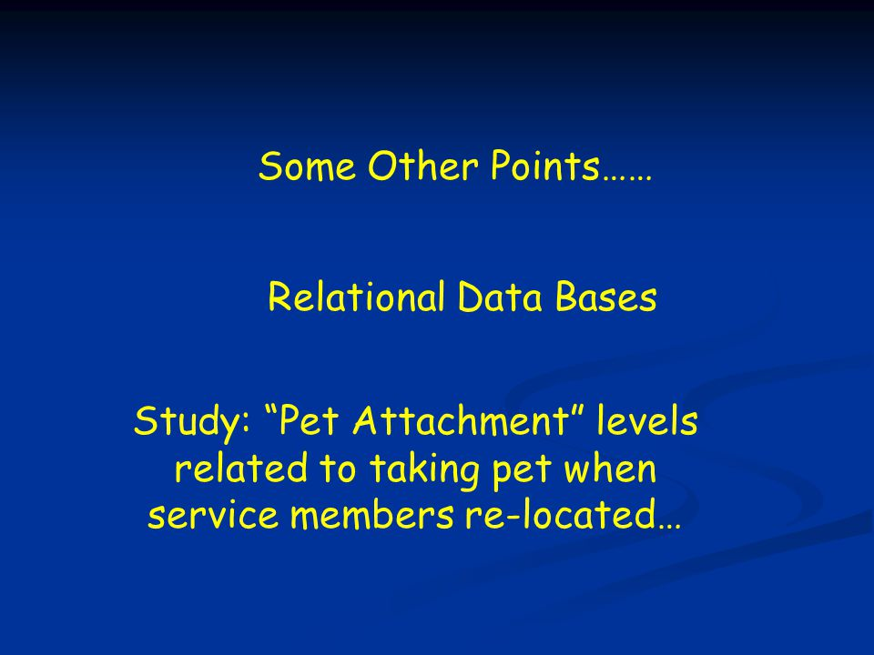 """Study: """"Pet Attachment"""" levels related to taking pet when service members re-located… Some Other Points…… Relational Data Bases"""