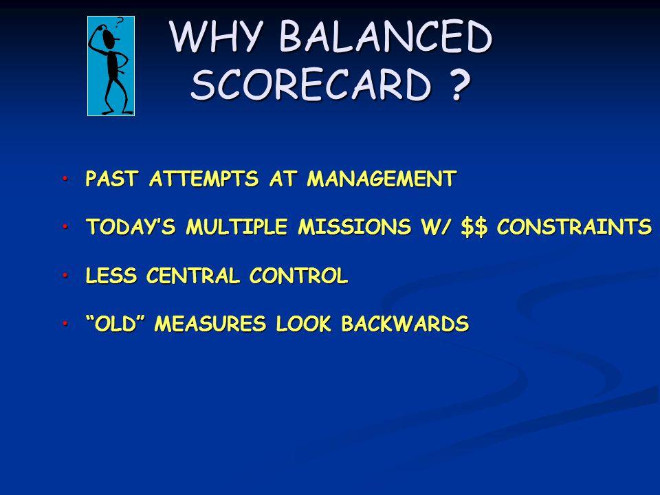 WHY BALANCED SCORECARD ? PAST ATTEMPTS AT MANAGEMENT PAST ATTEMPTS AT MANAGEMENT TODAY'S MULTIPLE MISSIONS W/ $$ CONSTRAINTS TODAY'S MULTIPLE MISSIONS