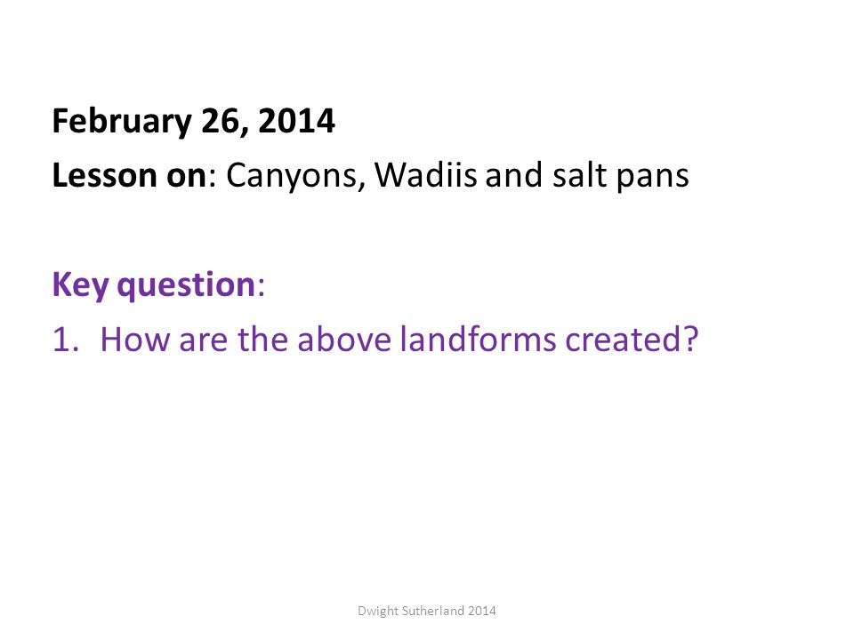 February 26, 2014 Lesson on: Canyons, Wadiis and salt pans Key question: 1.How are the above landforms created.