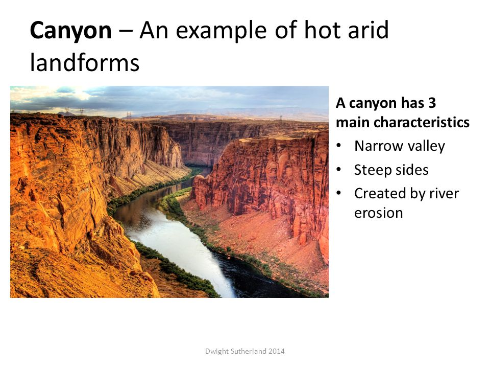Canyon – An example of hot arid landforms A canyon has 3 main characteristics Narrow valley Steep sides Created by river erosion Dwight Sutherland 2014