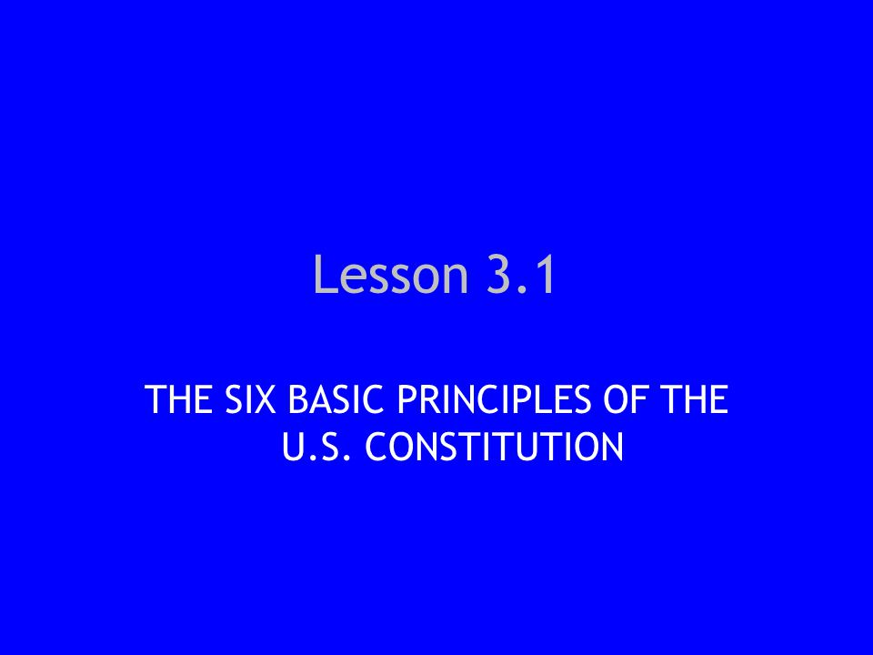 Lesson 3.1 THE SIX BASIC PRINCIPLES OF THE U.S. CONSTITUTION