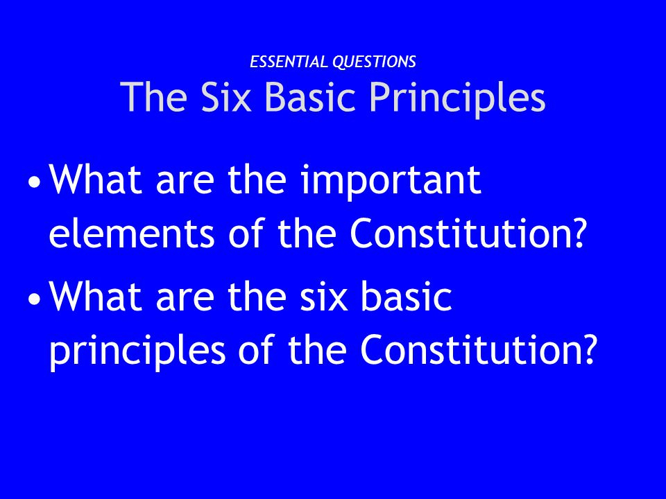 ESSENTIAL QUESTIONS The Six Basic Principles What are the important elements of the Constitution? What are the six basic principles of the Constitutio