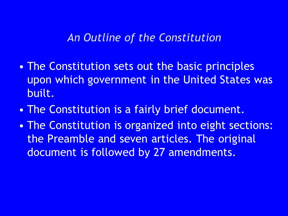 An Outline of the Constitution The Constitution sets out the basic principles upon which government in the United States was built. The Constitution i