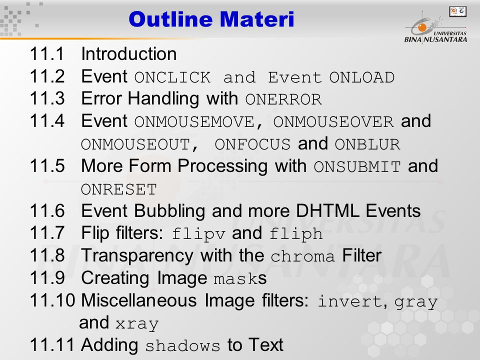 11.1 Introduction Event model –Scripts respond to user actions and change page accordingly Moving mouse Scrolling screen Entering keystrokes –Content more dynamic –Interfaces more intuitive Many visual effects implemented in client-side browser –No server-side processing delays –DHTML code usually small Filters –Cause changes to text and images –Persistent