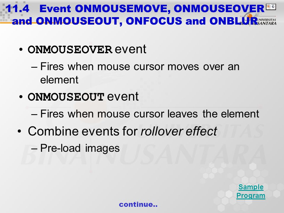 11.4 Event ONMOUSEMOVE, ONMOUSEOVER and ONMOUSEOUT, ONFOCUS and ONBLUR ONFOCUS event –Fires when an element gains focus User clicks on form field User uses Tab key to highlight element ONBLUR event –Fires when an element loses focus Sample Program