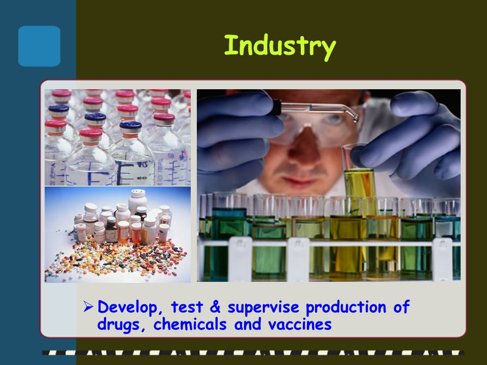 Industry  Develop, test & supervise production of drugs, chemicals and vaccines
