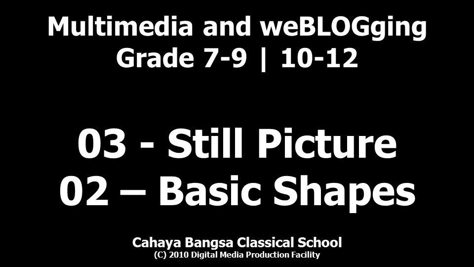 Multimedia and weBLOGging Grade 7-9 | 10-12 Cahaya Bangsa Classical School (C) 2010 Digital Media Production Facility 03 - Still Picture 02 – Basic Shapes
