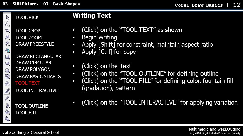 Writing Text (Click) on the TOOL.TEXT as shown Begin writing Apply [Shift] for constraint, maintain aspect ratio Apply [Ctrl] for copy (Click) on the Text (Click) on the TOOL.OUTLINE for defining outline (Click) on the TOOL.FILL for defining color, fountain fill (gradation), pattern (Click) on the TOOL.INTERACTIVE for applying variation Cahaya Bangsa Classical School Multimedia and weBLOGging (C) 2010 Digital Media Production Facility Corel Draw Basics | 12 03 – Still Pictures – 02 – Basic Shapes TOOL.PICK TOOL.CROP TOOL.ZOOM DRAW.FREESTYLE DRAW.RECTANGULAR DRAW.CIRCULAR DRAW.POLYGON DRAW.BASIC SHAPES TOOL.TEXT TOOL.INTERACTIVE TOOL.OUTLINE TOOL.FILL