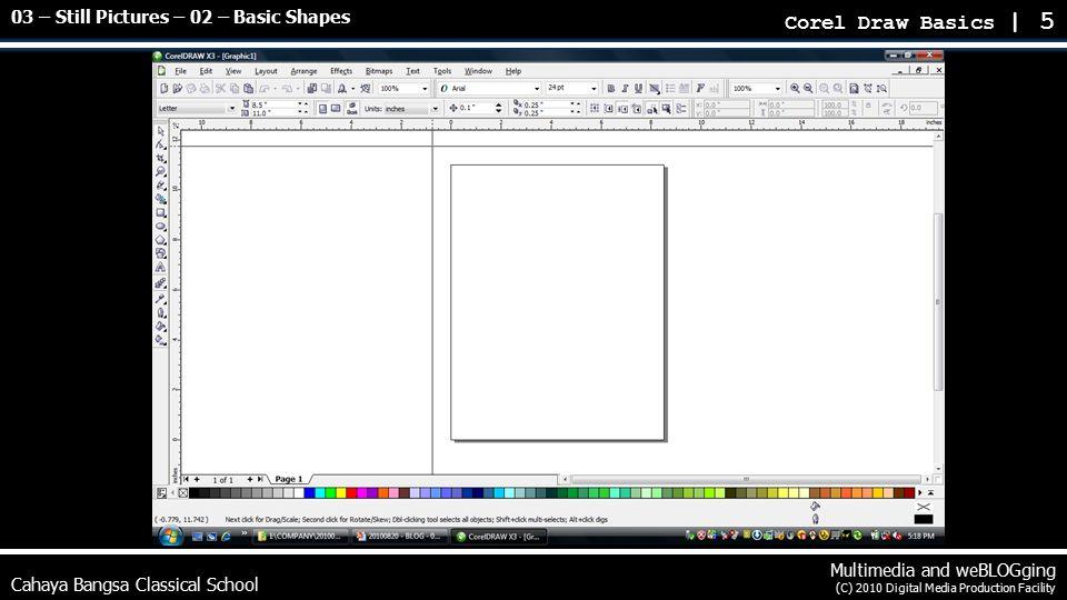 Cahaya Bangsa Classical School Multimedia and weBLOGging (C) 2010 Digital Media Production Facility Corel Draw Basics | 5 03 – Still Pictures – 02 – Basic Shapes
