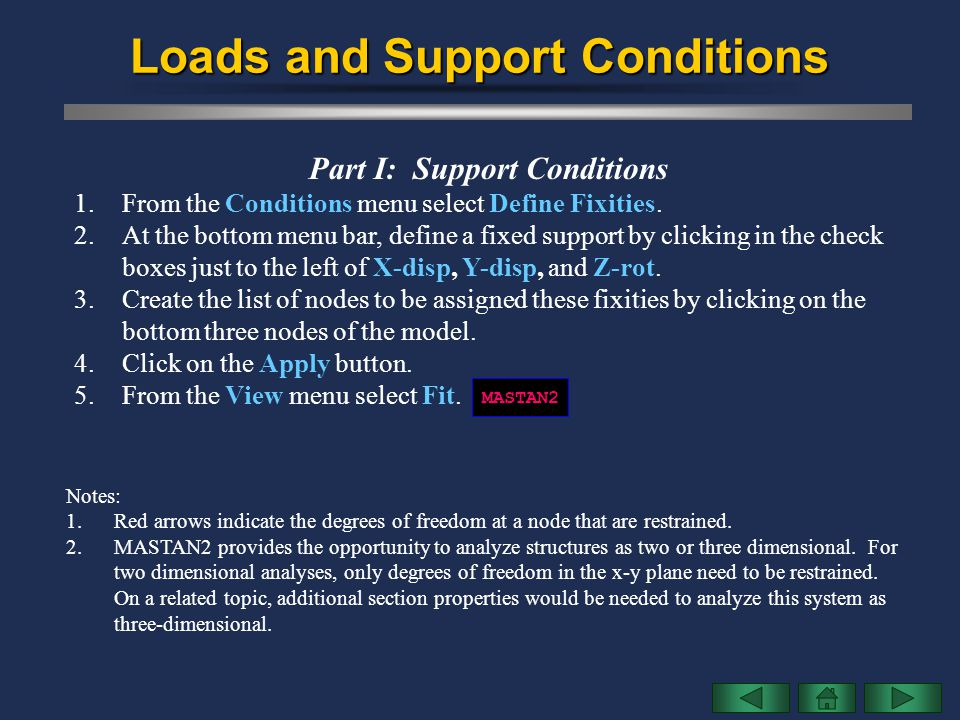 Loads and Support Conditions Part I: Support Conditions 1.From the Conditions menu select Define Fixities. 2.At the bottom menu bar, define a fixed su