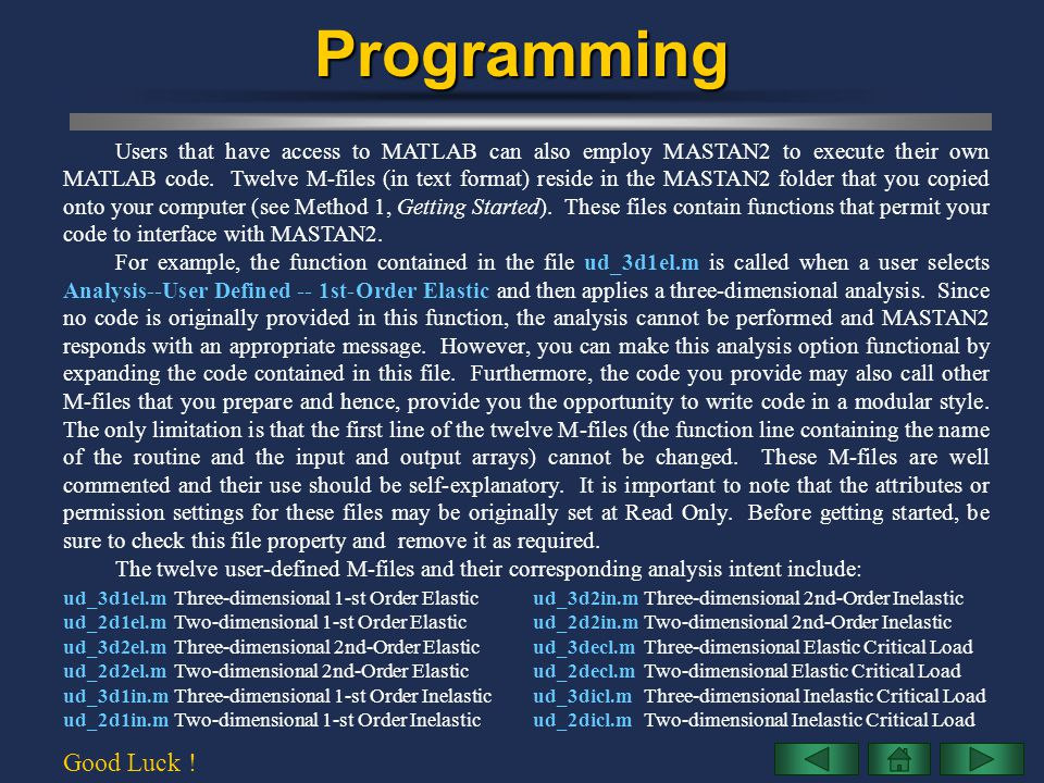 Programming Users that have access to MATLAB can also employ MASTAN2 to execute their own MATLAB code. Twelve M-files (in text format) reside in the M