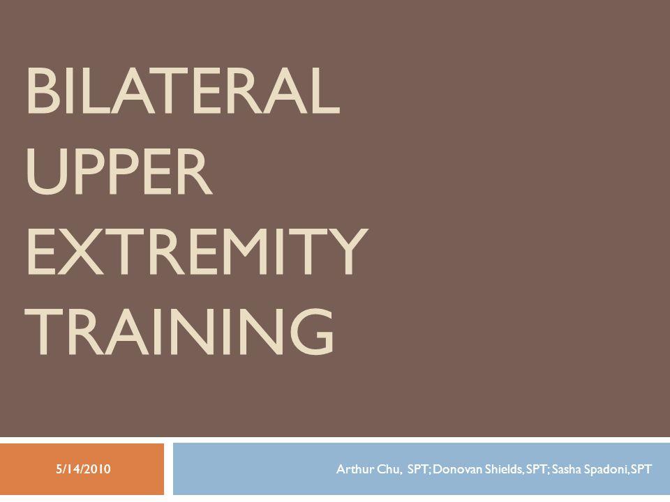 BILATERAL UPPER EXTREMITY TRAINING Arthur Chu, SPT; Donovan Shields, SPT; Sasha Spadoni, SPT5/14/2010