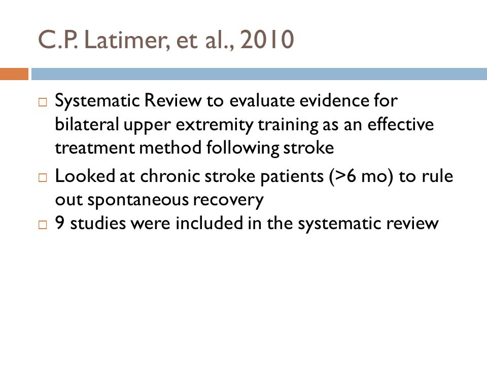  Systematic Review to evaluate evidence for bilateral upper extremity training as an effective treatment method following stroke  Looked at chronic stroke patients (>6 mo) to rule out spontaneous recovery  9 studies were included in the systematic review