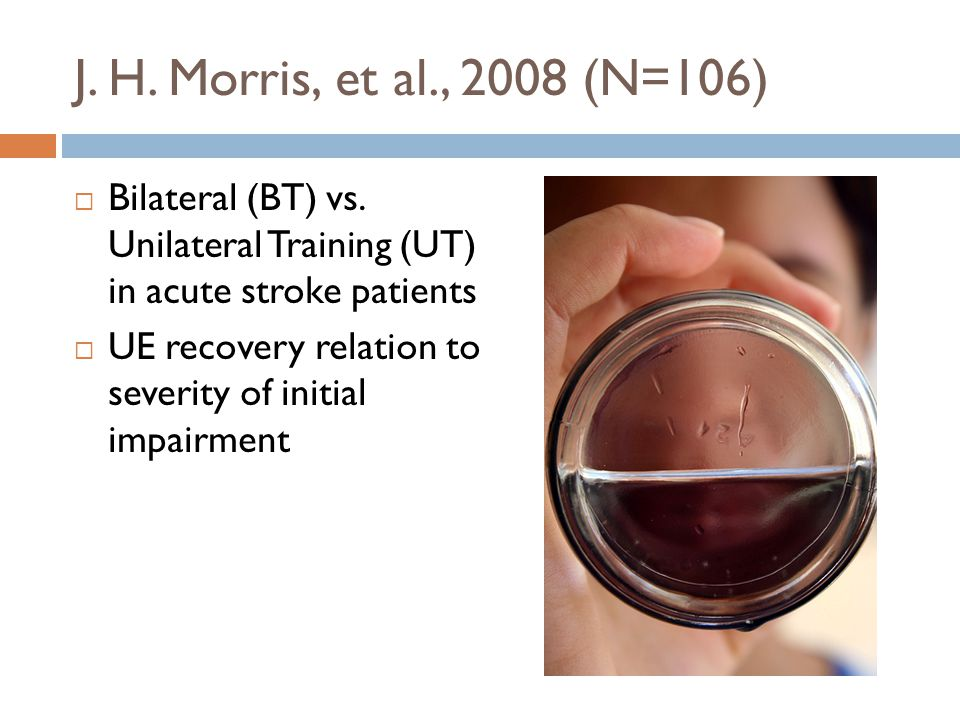 J. H. Morris, et al., 2008 (N=106)  Bilateral (BT) vs. Unilateral Training (UT) in acute stroke patients  UE recovery relation to severity of initia