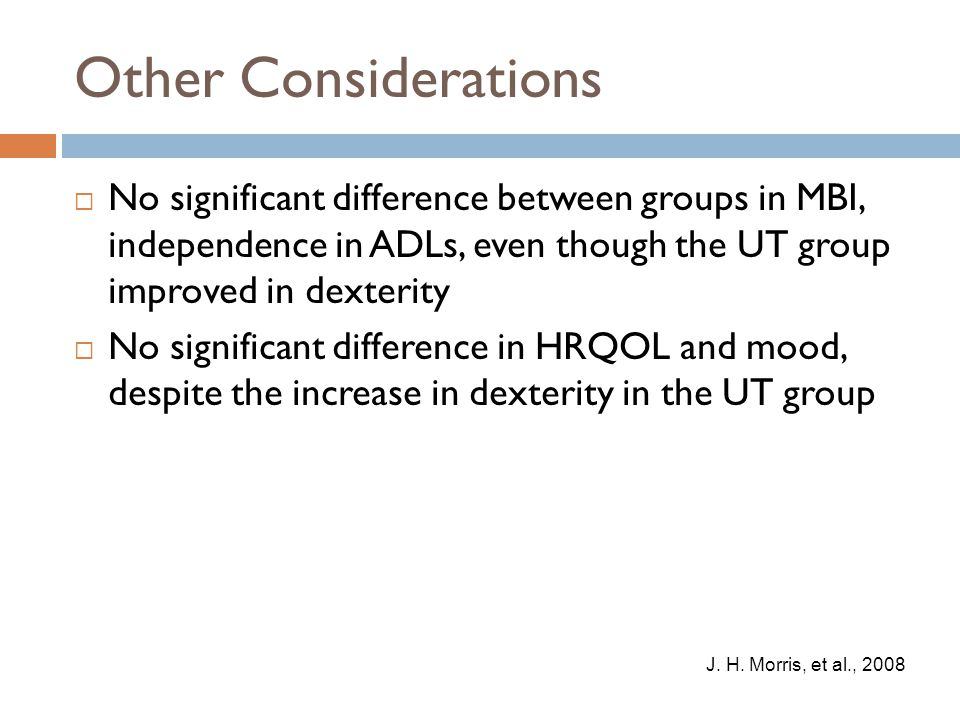 Other Considerations  No significant difference between groups in MBI, independence in ADLs, even though the UT group improved in dexterity  No sign