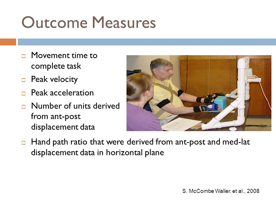 Outcome Measures  Movement time to complete task  Peak velocity  Peak acceleration  Number of units derived from ant-post displacement data S. McC