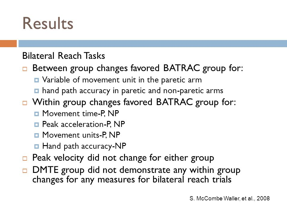 Results Bilateral Reach Tasks  Between group changes favored BATRAC group for:  Variable of movement unit in the paretic arm  hand path accuracy in