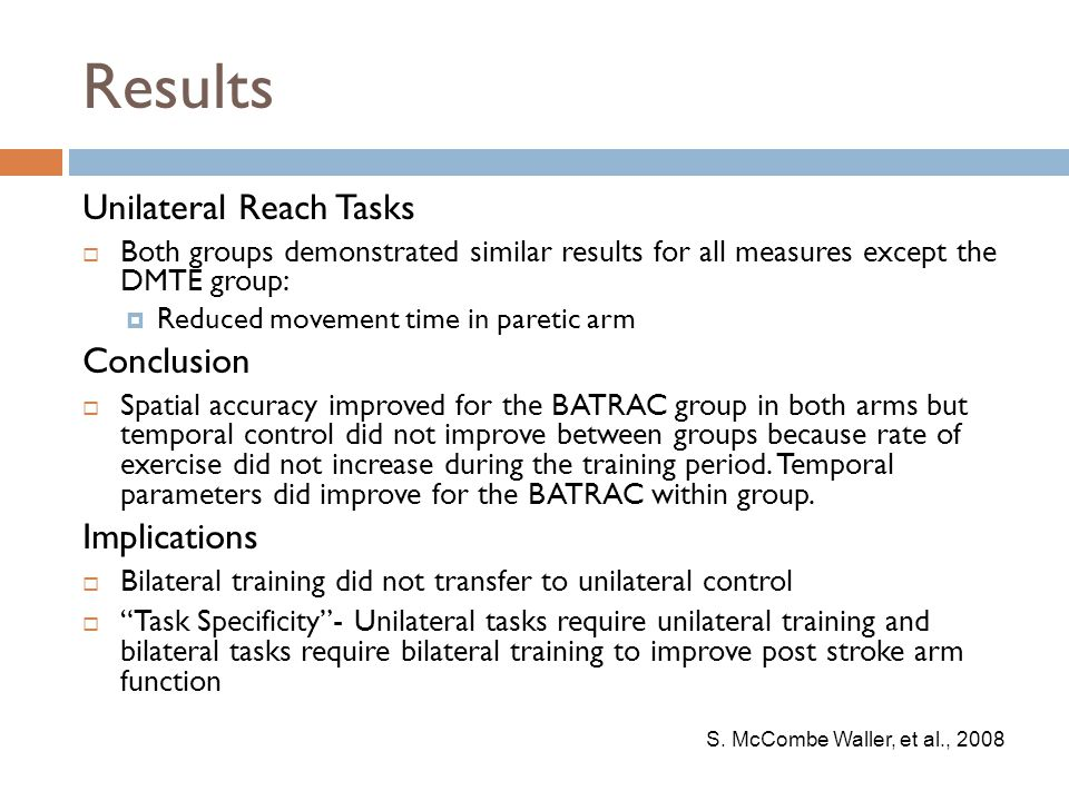 Results Unilateral Reach Tasks  Both groups demonstrated similar results for all measures except the DMTE group:  Reduced movement time in paretic arm Conclusion  Spatial accuracy improved for the BATRAC group in both arms but temporal control did not improve between groups because rate of exercise did not increase during the training period.