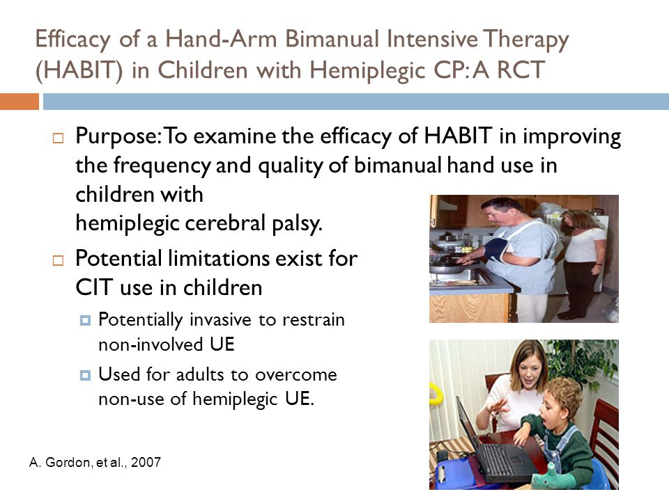 Efficacy of a Hand-Arm Bimanual Intensive Therapy (HABIT) in Children with Hemiplegic CP: A RCT  Purpose: To examine the efficacy of HABIT in improving the frequency and quality of bimanual hand use in children with hemiplegic cerebral palsy.