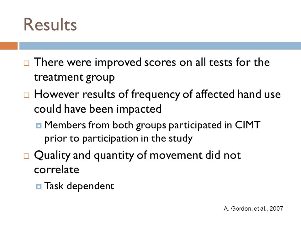Results  There were improved scores on all tests for the treatment group  However results of frequency of affected hand use could have been impacted