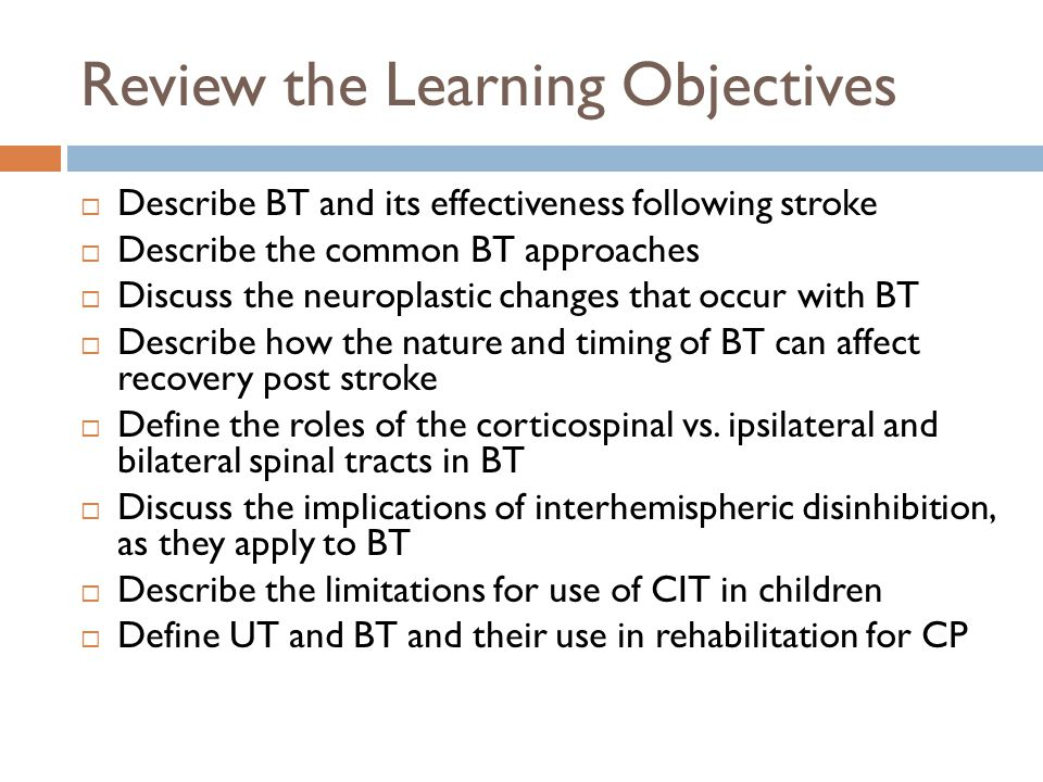 Review the Learning Objectives  Describe BT and its effectiveness following stroke  Describe the common BT approaches  Discuss the neuroplastic changes that occur with BT  Describe how the nature and timing of BT can affect recovery post stroke  Define the roles of the corticospinal vs.
