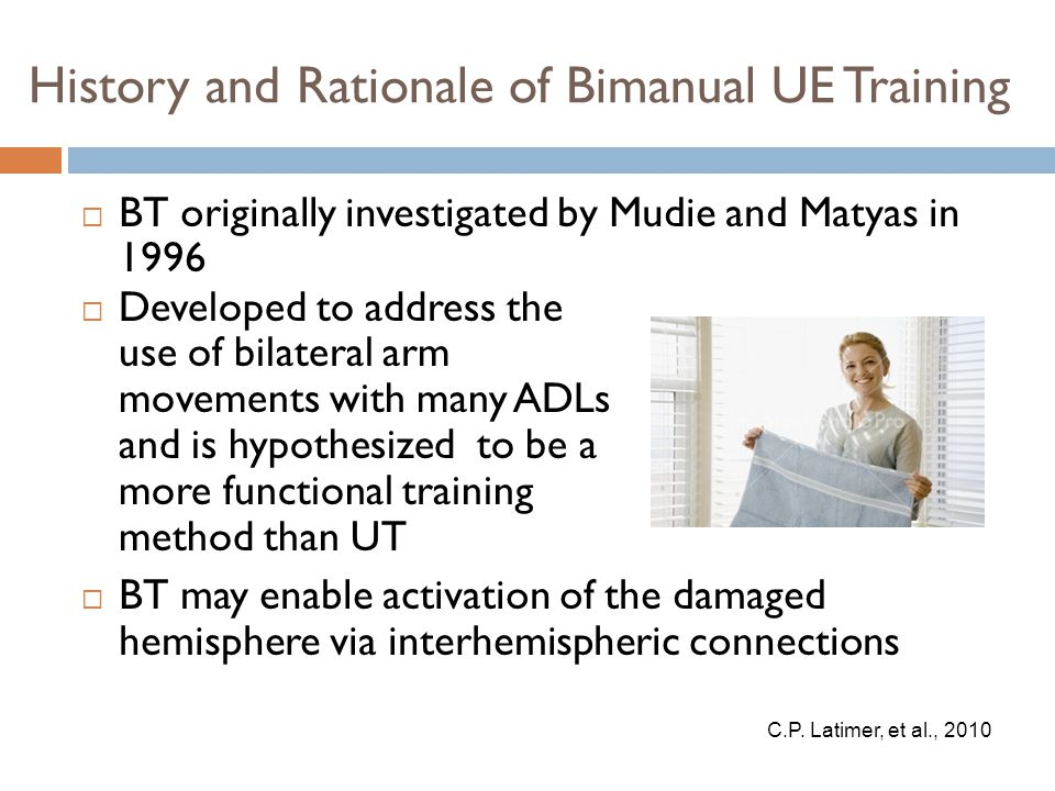 History and Rationale of Bimanual UE Training  BT originally investigated by Mudie and Matyas in 1996  BT may enable activation of the damaged hemisphere via interhemispheric connections C.P.
