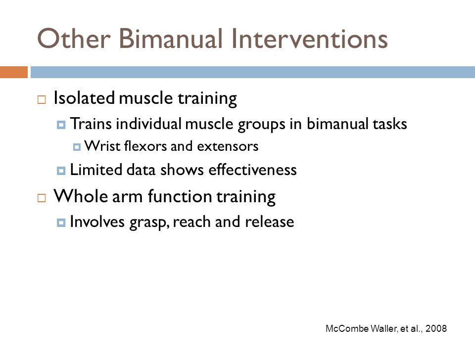 Other Bimanual Interventions  Isolated muscle training  Trains individual muscle groups in bimanual tasks  Wrist flexors and extensors  Limited data shows effectiveness  Whole arm function training  Involves grasp, reach and release McCombe Waller, et al., 2008