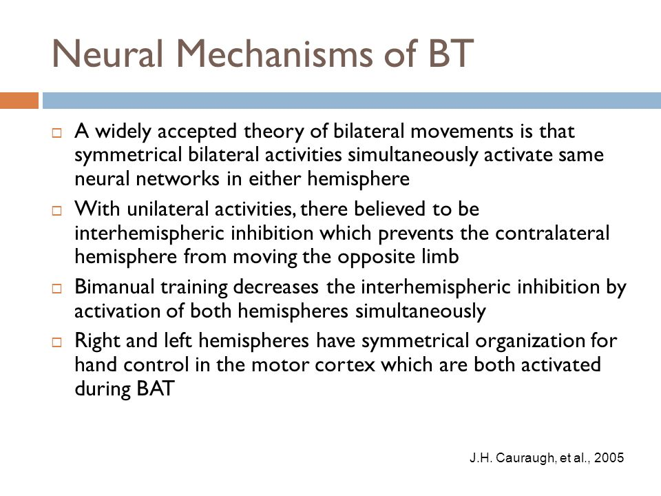 Neural Mechanisms of BT  A widely accepted theory of bilateral movements is that symmetrical bilateral activities simultaneously activate same neural