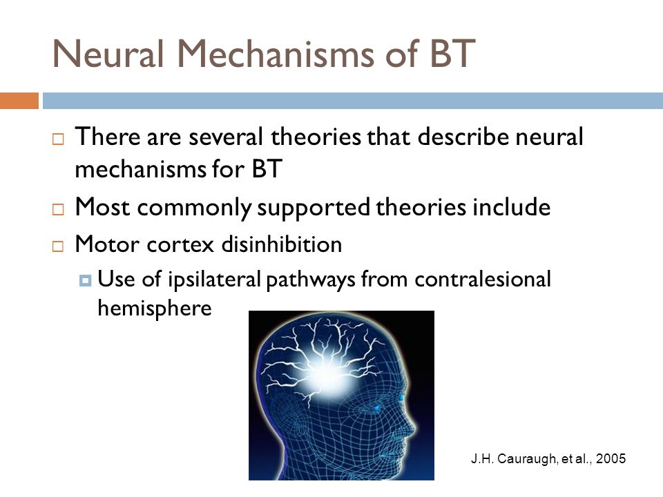 Neural Mechanisms of BT  There are several theories that describe neural mechanisms for BT  Most commonly supported theories include  Motor cortex disinhibition  Use of ipsilateral pathways from contralesional hemisphere J.H.