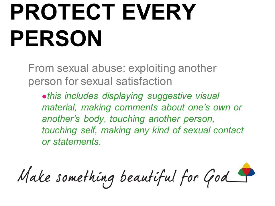 PROTECT EVERY PERSON From sexual abuse: exploiting another person for sexual satisfaction this includes displaying suggestive visual material, making