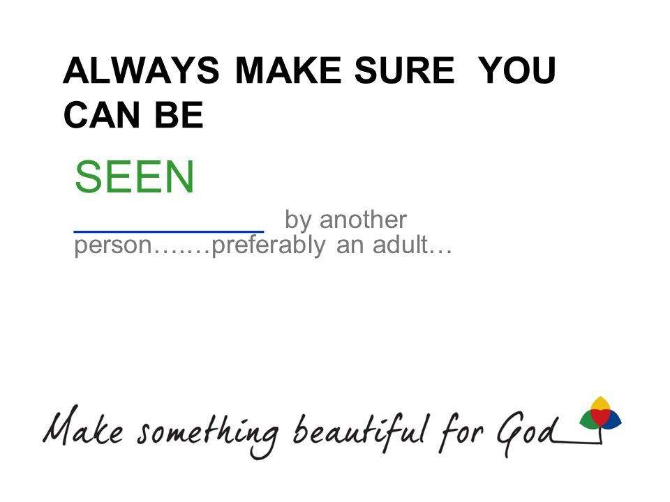 ALWAYS MAKE SURE YOU CAN BE SEEN _____________ by another person….…preferably an adult…