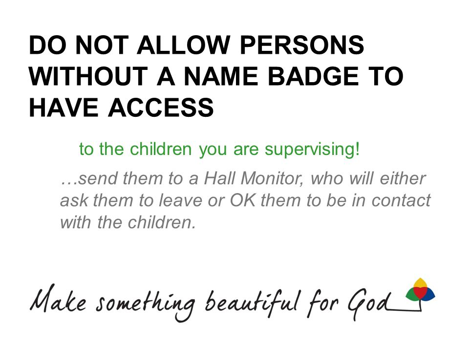DO NOT ALLOW PERSONS WITHOUT A NAME BADGE TO HAVE ACCESS to the children you are supervising! …send them to a Hall Monitor, who will either ask them t